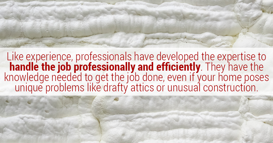 Like experience, professionals have developed the expertise to handle the job professionally and efficiently. They have the knowledge needed to get the job done, even if your home poses unique problems like drafty attics or unusual construction.