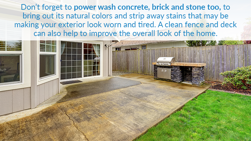Don't forget to power wash concrete, brick and stone too, to bring out its natural colors and strip away stains that may be making your exterior look worn and tired. A clean fence and deck can also help to improve the overall look of the home.