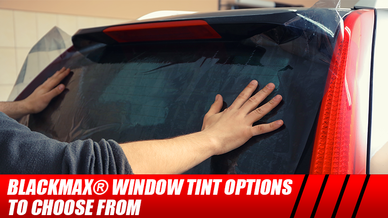 BlackMax® Window Tint Options to Choose From