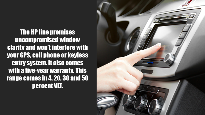 The HP line promises uncompromised window clarity and won't interfere with your GPS, cell phone or keyless entry system. It also comes with a five-year warranty. This range comes in 4, 20, 30 and 50 percent VLT.