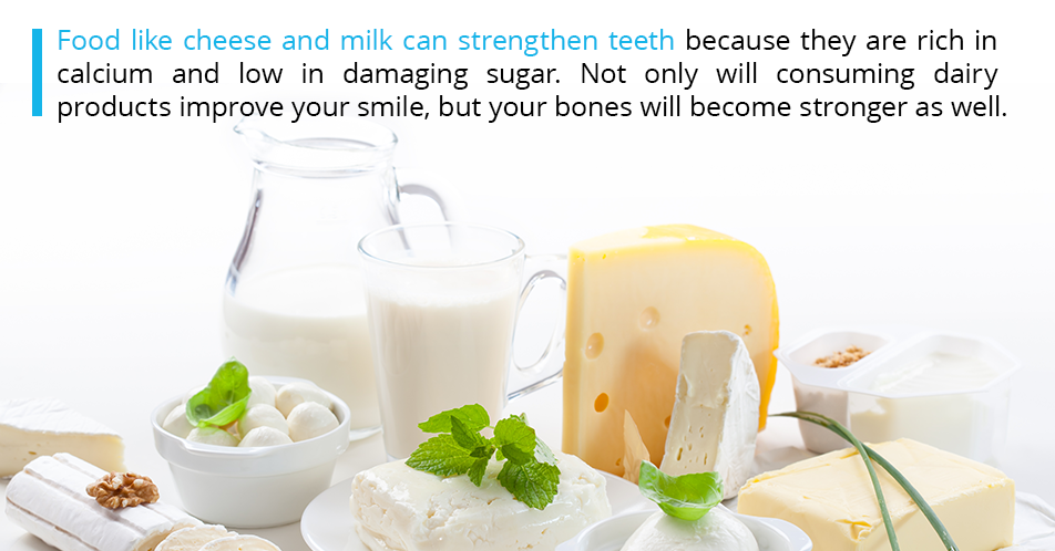 Food like cheese and milk can strengthen teeth because they are rich in calcium and low in damaging sugar. Not only will consuming dairy products improve your smile, but your bones will become stronger as well.