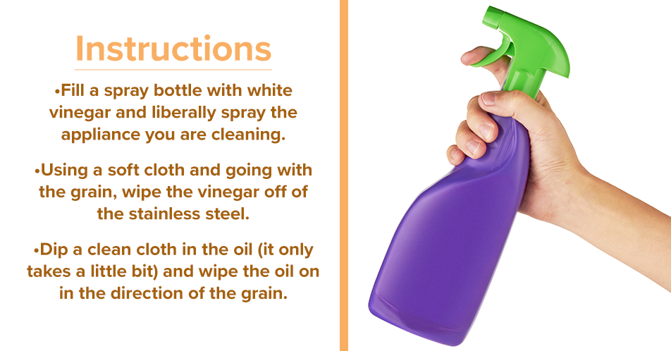 Instructions  Fill a spray bottle with white vinegar and liberally spray the appliance you are cleaning. Using a soft cloth and going with the grain, wipe the vinegar off of the stainless steel. Dip a clean cloth in the oil (it only takes a little bit) and wipe the oil on in the direction of the grain.