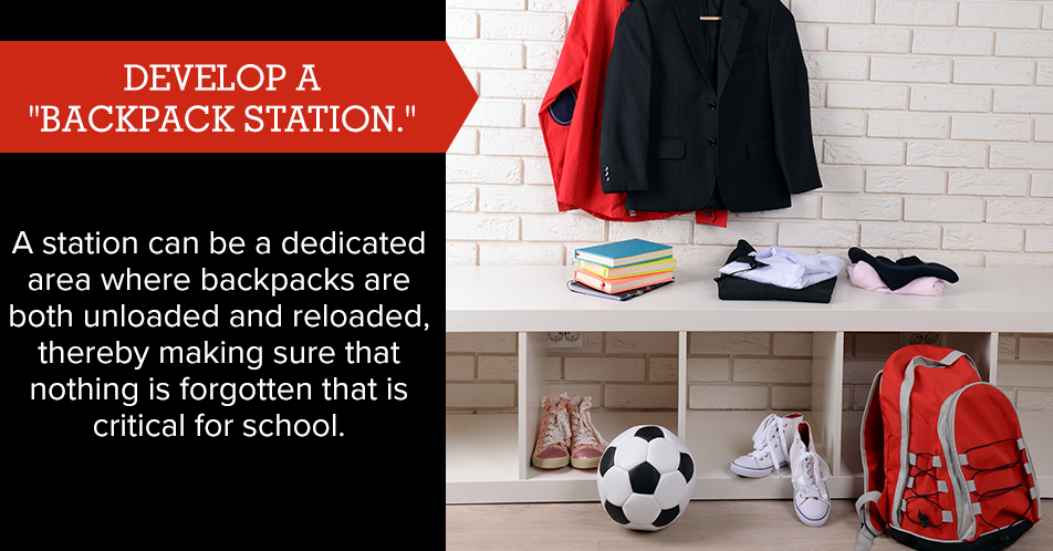 "Develop a ""backpack station."" A station can be a dedicated area where backpacks are both unloaded and reloaded, thereby making sure that nothing is forgotten that is critical for school."
