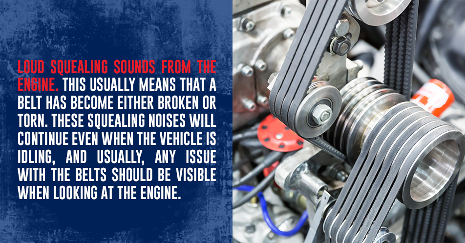 Loud squealing sounds from the engine. This usually means that a belt has become either broken or torn. These squealing noises will continue even when the vehicle is idling, and usually, any issue with the belts should be visible when looking at the engine.