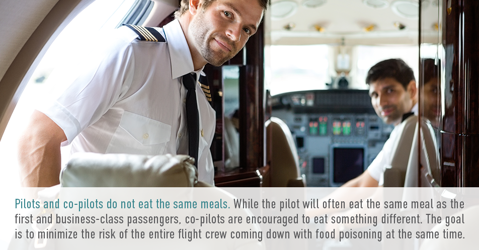 Pilots and co-pilots do not eat the same meals. While the pilot will often eat the same meal as the first and business-class passengers, co-pilots are encouraged to eat something different. The goal is to minimize the risk of the entire flight crew coming down with food poisoning at the same time.