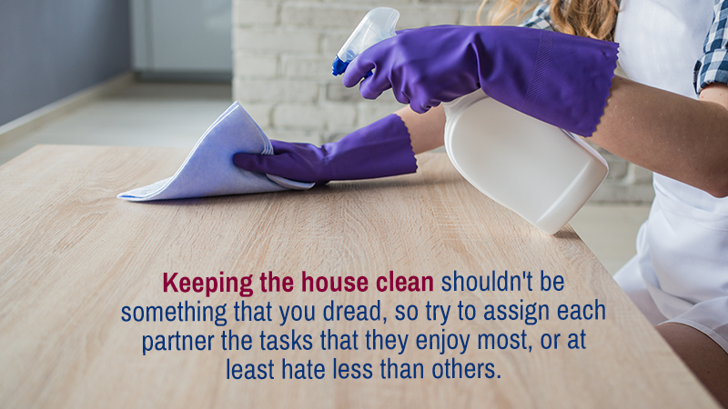 Keeping the house clean shouldn't be something that you dread, so try to assign each partner the tasks that they enjoy most, or at least hate less than others.