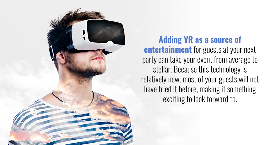 Adding VR as a source of entertainment for guests at your next party can take your event from average to stellar. Because this technology is relatively new, most of your guests will not have tried it before, making it something exciting to look forward to. Y