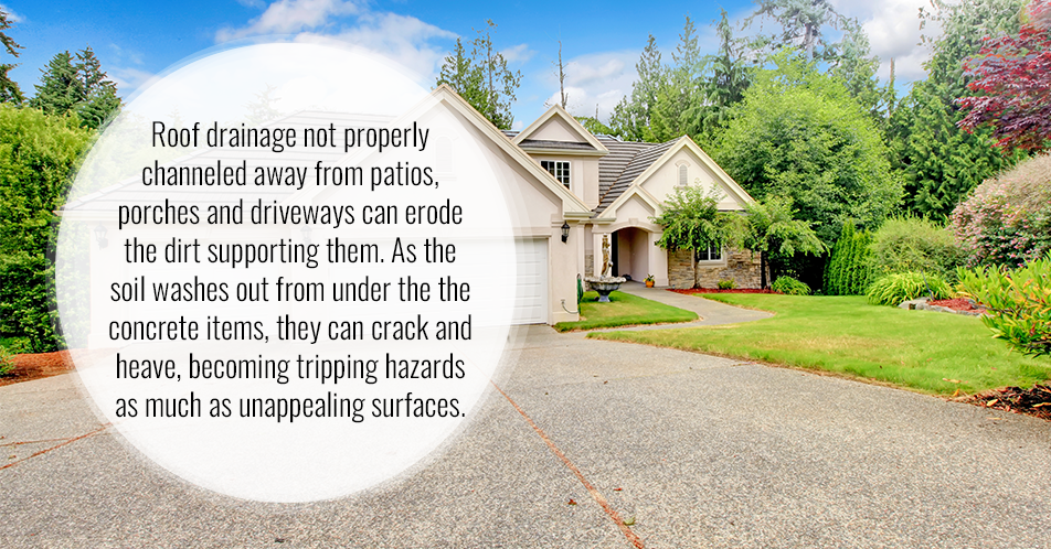 Roof drainage not properly channeled away from patios, porches and driveways can erode the dirt supporting them. As the soil washes out from under the the concrete items, they can crack and heave, becoming tripping hazards as much as unappealing surfaces.