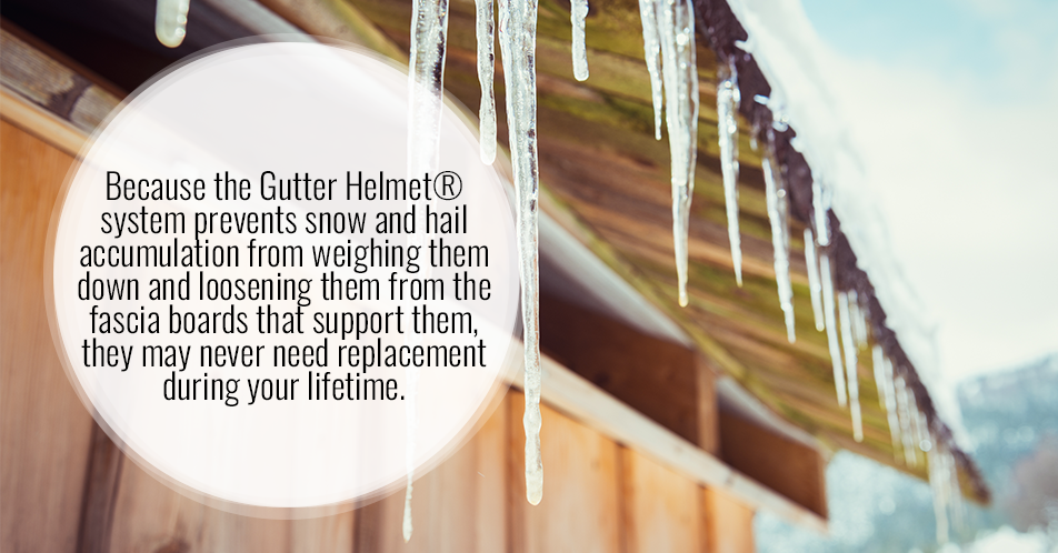 Because the Gutter Helmet® system prevents snow and hail accumulation from weighing them down and loosening them from the fascia boards that support them, they may never need replacement during your lifetime.