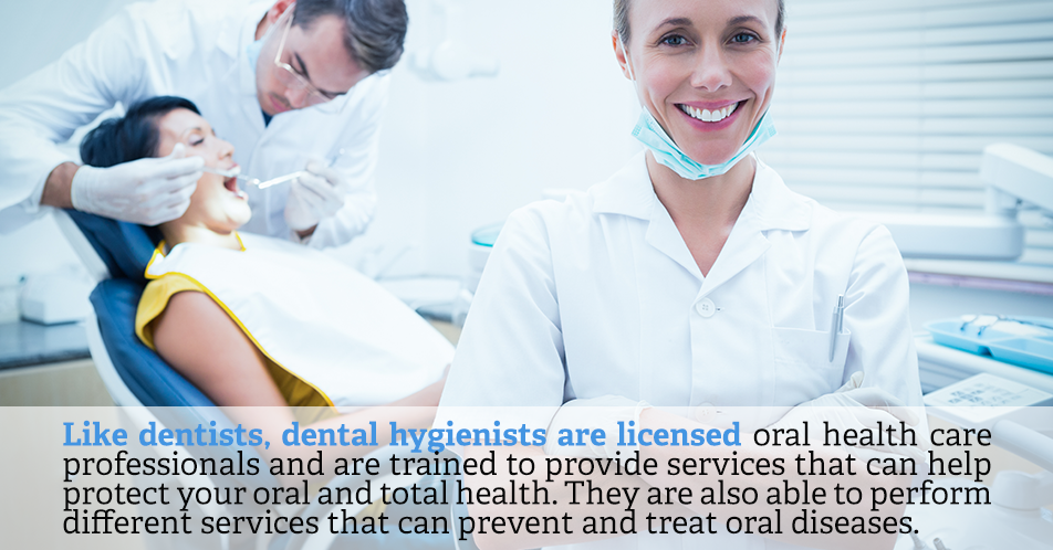 Like dentists, dental hygienists are licensed oral health care professionals and are trained to provide services that can help protect your oral and total health. They are also able to perform different services that can prevent and treat oral diseases.