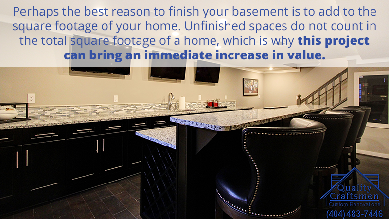 Perhaps the best reason to finish your basement is to add to the square footage of your home. Unfinished spaces do not count in the total square footage of a home, which is why this project can bring an immediate increase in value.