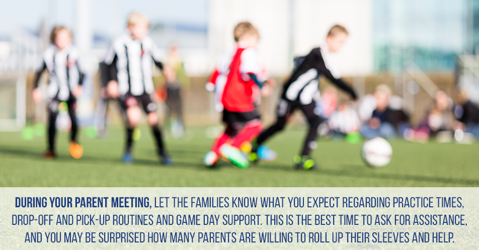 During your parent meeting, let the families know what you expect regarding practice times, drop-off and pick-up routines and game day support. This is the best time to ask for assistance, and you may be surprised how many parents are willing to roll up their sleeves and help.