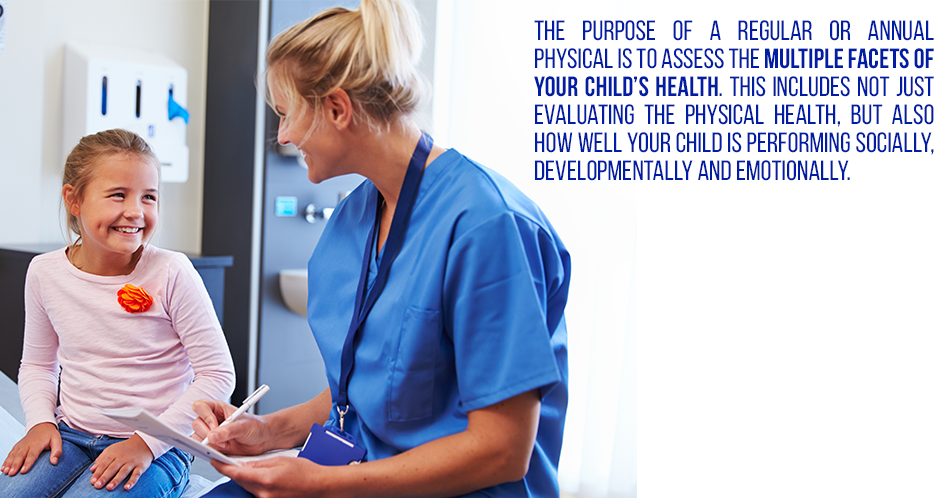 The purpose of a regular or annual physical is to assess the multiple facets of your child's health. This includes not just evaluating the physical health, but also how well your child is performing socially, developmentally and emotionally.