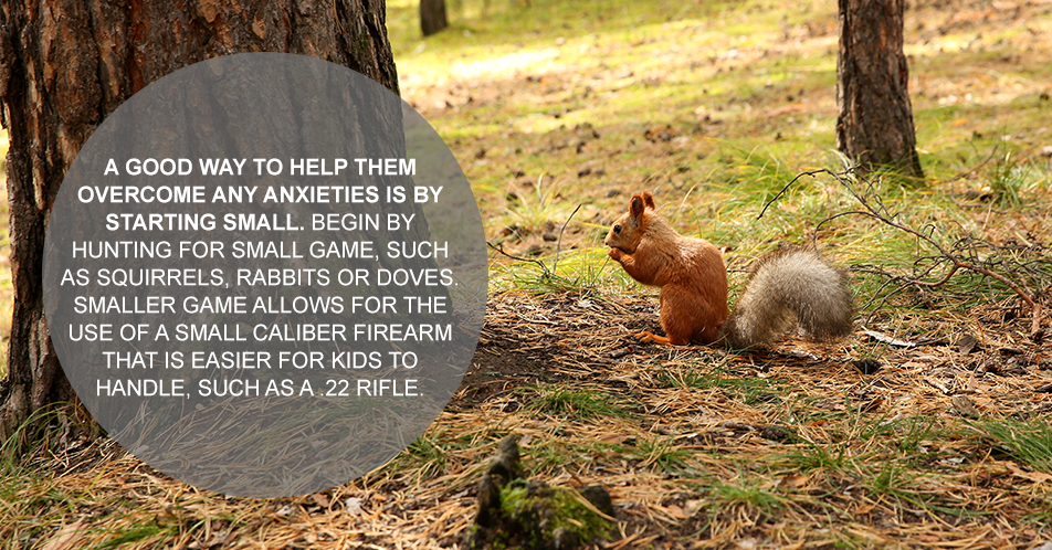 A good way to help them overcome any anxieties is by starting small. Begin by hunting for small game, such as squirrels, rabbits or doves. Smaller game allows for the use of a small caliber weapon that is easier for kids to handle, such as a .22 rifle.