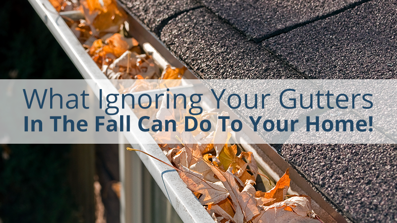 What Ignoring Your Gutters In The Fall Can Do To Your Home!