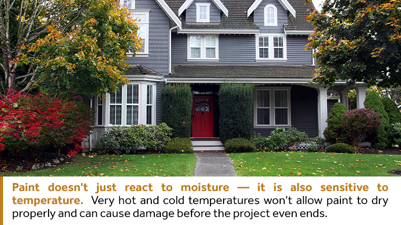 Paint doesn't just react to moisture, but it is also sensitive to temperature. Very hot and cold temperatures won't allow paint to dry properly and can cause damage before the project even ends.