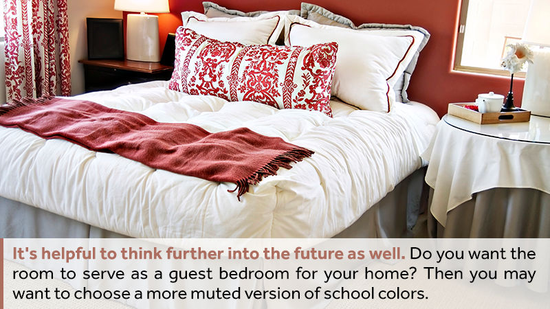 It's helpful to think further into the future as well. Do you want the room to serve as a guest bedroom for your home? Then you may want to choose a more muted version of school colors.