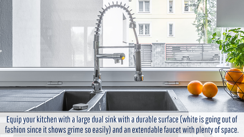 Equip your kitchen with a large dual sink with a durable surface (white is going out of fashion since it shows grime so easily) and an extendable faucet with plenty of space.