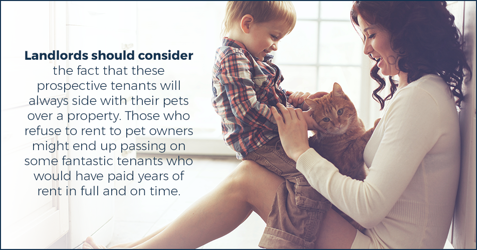 Landlords should consider the fact that these prospective tenants will always side with their pets over a property. Those who refuse to rent to pet owners might end up passing on some fantastic tenants who would have paid years of rent in full and on time.