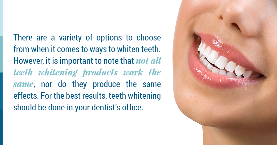 There are a variety of options to choose from when it comes to ways to whiten teeth. However, it is important to note that not all teeth whitening products work the same, nor do they produce the same effects. For the best results, teeth whitening should be done in your dentist's office.