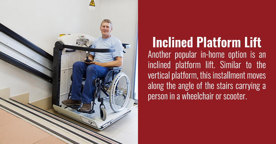 A vertical platform lift is ideal when there are only a couple of stairs. A platform raises or lowers, helping your loved one get from the ground to the top of the stairs, or vice versa. This kind of lift can transport both a person and a wheelchair.