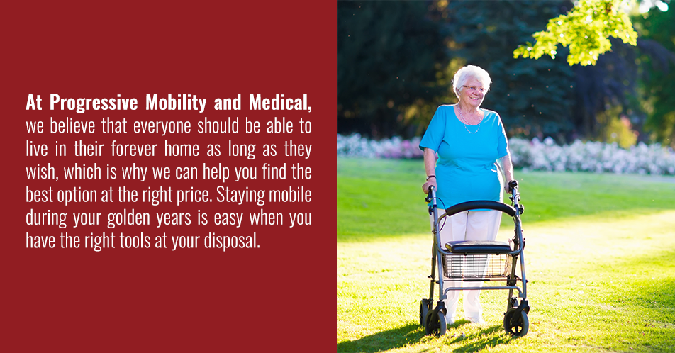 At Progressive Mobility and Medical, we believe that everyone should be able to live in their forever home as long as they wish, which is why we can help you find the best option at the right price. Staying mobile during your golden years is easy when you have the right tools at your disposal.