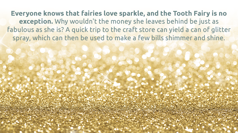 Everyone knows that fairies love sparkle, and the Tooth Fairy is no exception. Why wouldn't the money she leaves behind be just as fabulous as she is? A quick trip to the craft store can yield a can of glitter spray, which can then be used to make a few bills shimmer and shine.