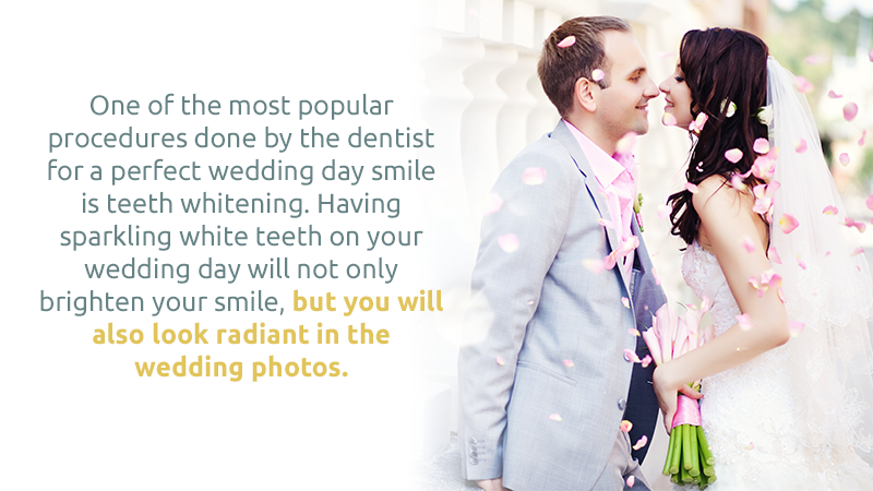 One of the most popular procedures done by the dentist for a perfect wedding day smile is teeth whitening. Having sparkling white teeth on your wedding day will not only brighten your smile, but you will also look radiant in the wedding photos.