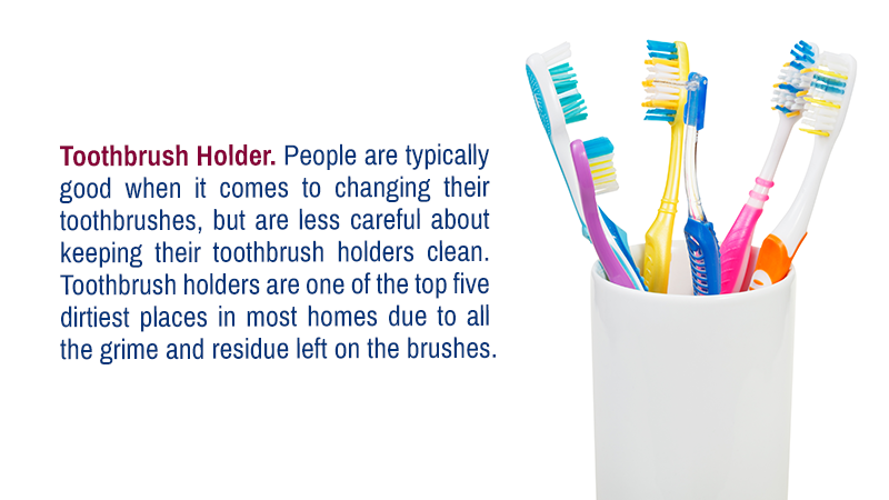 Toothbrush Holder. People are typically good when it comes to changing their toothbrushes, but are less careful about keeping their toothbrush holders clean. Toothbrush holders are one of the top five dirtiest places in most homes due to all the grime and residue left on the brushes.