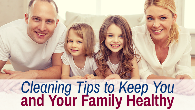 Cleaning Tips to Keep You and Your Family Healthy