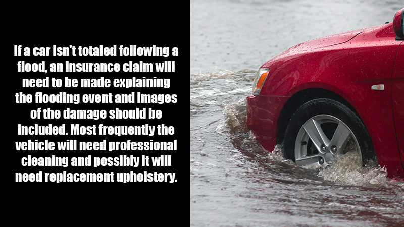 If a car isn't totaled following a flood, an insurance claim will need to be made explaining the flooding event and including images of the damage. Most frequently the vehicle will need professional cleaning and possibly it will need replacement upholstery.