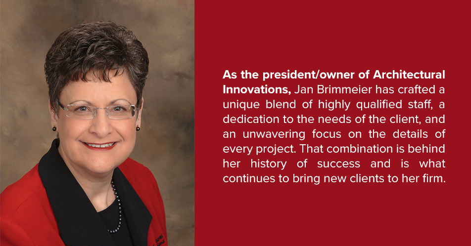 As the president/owner of Architectural Innovations, Jan Brimmeier has crafted a unique blend of highly qualified staff, a dedication to the needs of the client, and an unwavering focus on the details of every project. That combination is behind her history of success and is what continues to bring new clients to her firm.