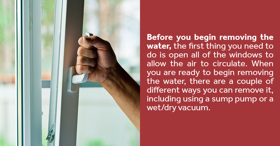 Before you beginning removing the water, the first thing you need to do is open all of the windows to allow the air to circulate. When you are ready to begin removing the water, there are a couple of different ways you can remove it, including using a sump pump or a wet/dry vacuum.