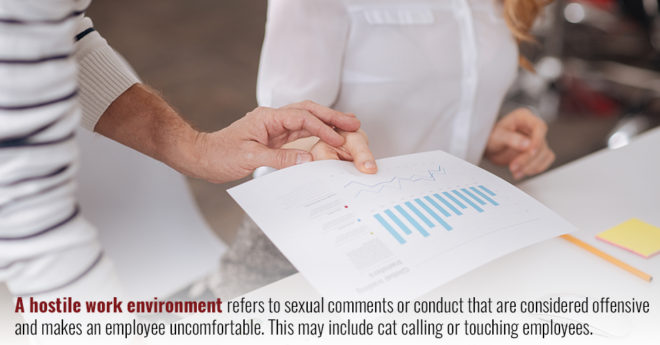 A hostile work environment refers to sexual comments or conduct being made that makes an employee uncomfortable. This may include cat calling or touching employees.