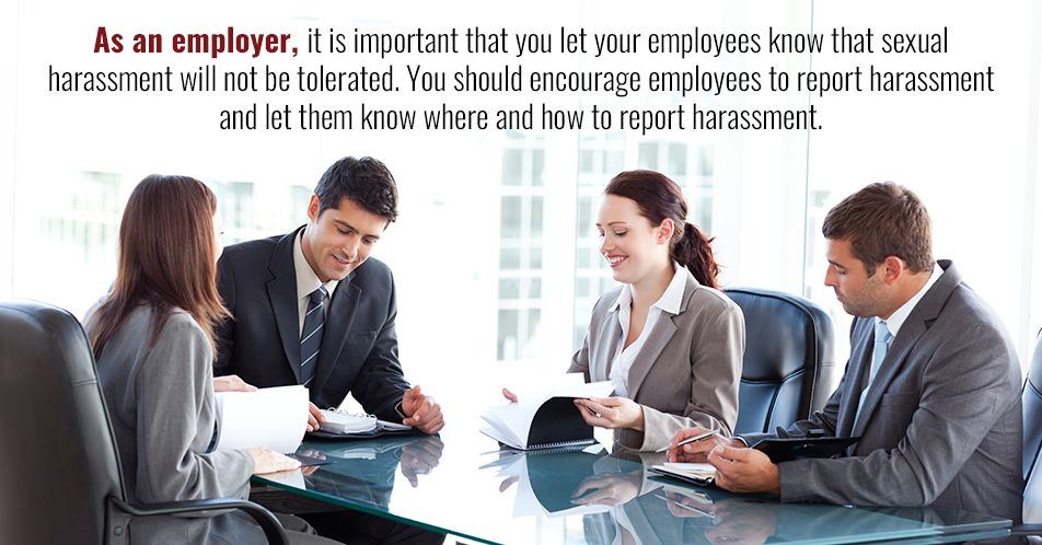 As an employer, it is important that you let your employees know that sexual harassment will not be tolerated. You should encourage employees to report harassment and let them know where and how to report harassment.