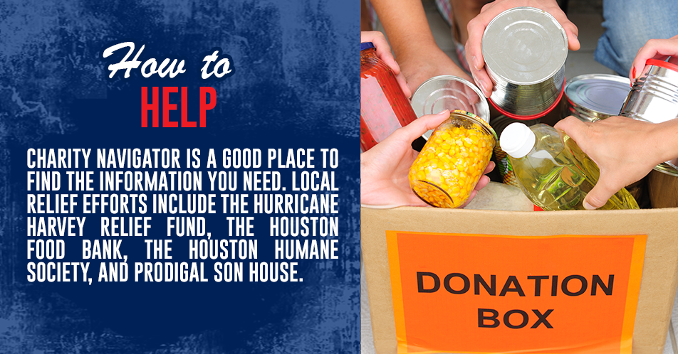 Charity Navigator is a good place to find the information you need. Local relief efforts include The Hurricane Harvey Relief Fund, the Houston Food Bank, the Houston Humane Society, and Prodigal Son House.