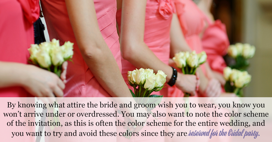 By knowing what attire the bride and groom wish you to wear, you know you won't arrive under or overdressed. You may also want to note the color scheme of the invitation, as this is often the color scheme for the entire wedding, and you want to try and avoid these colors since they are reserved for the bridal party.