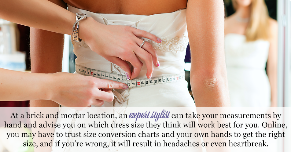 At a brick and mortar location, an expert stylist can take your measurements by hand and advise you on which dress size they think will work best for you. Online, you may have to trust size conversion charts and your own hands to get the right size, and if you're wrong, it will result in headaches or even heartbreak.