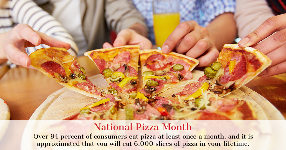 Over 94 percent of consumers eat pizza at least once a month, and it is approximated that you will eat 6,000 slices of pizza in your lifetime.