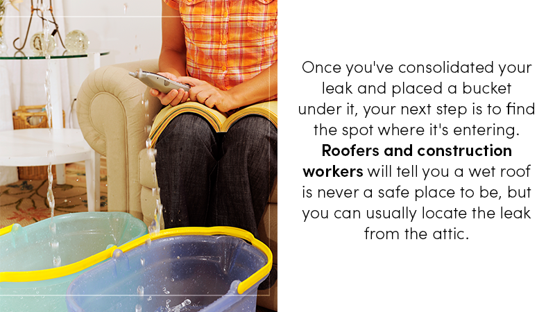 Once you've consolidated your leak, and placed a bucket under it, your next step is to find the spot where it's entering. Roofers and construction workers will tell you a wet roof is not someplace you want to negotiate, but you can find it from the attic.