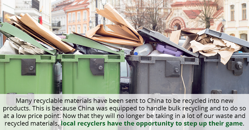 Many recyclable materials have been sent to China to be recycled into new products. This is because China was equipped to handle bulk recycling and to do so at a low price point. Now that they will no longer be taking in a lot of our waste and recycled materials, local recyclers have the opportunity to step up their game.