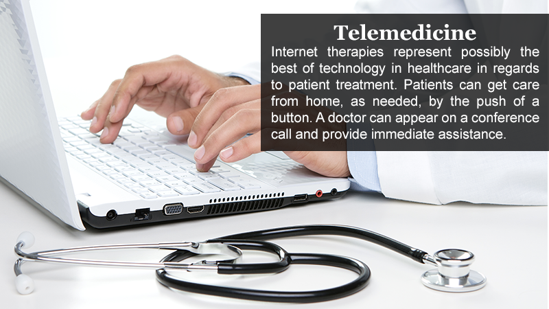 Telemedicine — Internet therapies represent possibly the best of technology in healthcare in regards to patient treatment. Patients can get care from home, as needed, by the push of a button. A doctor can appear on a conference call and provide immediate assistance.