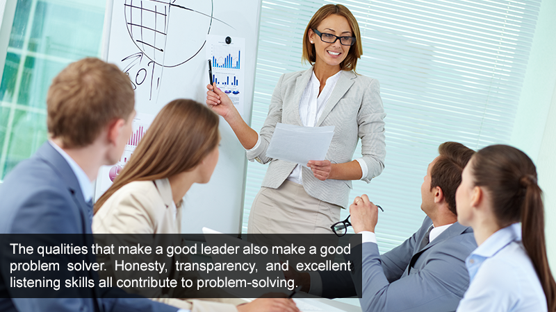 The qualities that make a good leader also make a good problem solver. Honesty, transparency, and excellent listening skills all contribute to problem-solving.