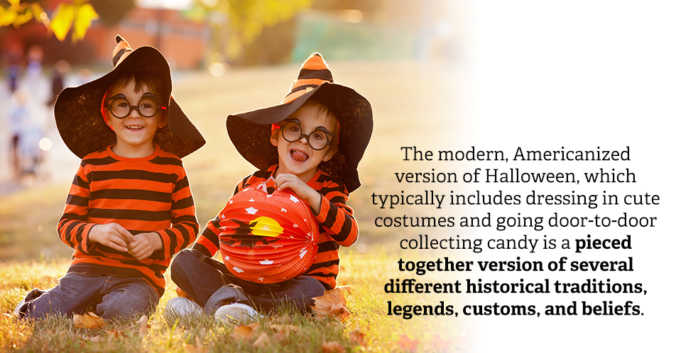 The modern, Americanized version of Halloween, which typically includes dressing in cute costumes and going door-to-door collecting candy is a pieced together version of several different historical traditions, legends, customs, and beliefs.