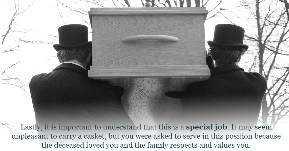 Lastly, it is important to understand that this is a special job. It may seem unpleasant to carry a casket, but you were asked to serve in this position because the deceased loved you and the family respects and values you.