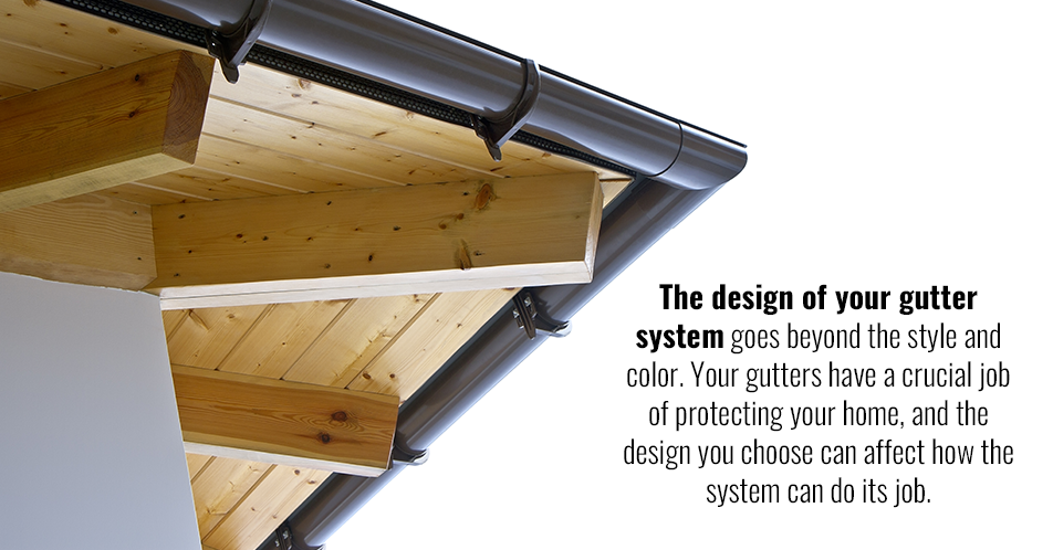 The design of your gutter system goes beyond the style and color. Your gutters have a crucial job of protecting your home, and the design you choose can affect how the system can do its job.