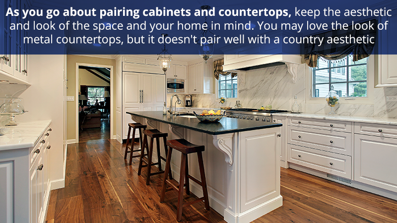 As you go about pairing cabinets and countertops, keep the aesthetic and look of the space and your home in mind. You may love the look of metal countertops, but it doesn't pair well with a country aesthetic