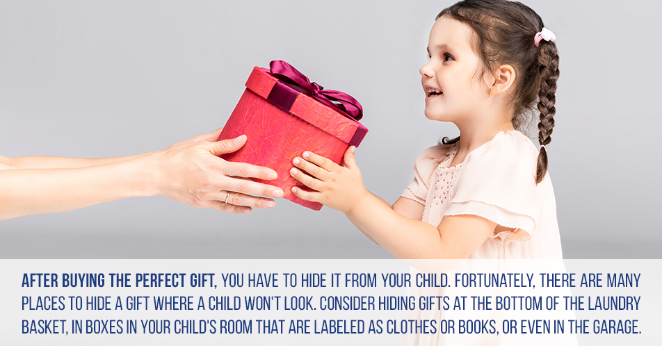 After buying the perfect gift, you have to hide it from your child. Fortunately, there are many places to hide a gift where a child won't look. Consider hiding gifts at the bottom of the laundry basket, in boxes in your child's room that are labeled as clothes or books, or even in the garage.