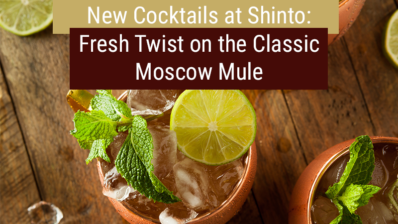 New Cocktails at Shinto: Fresh Twist on the Classic Moscow Mule