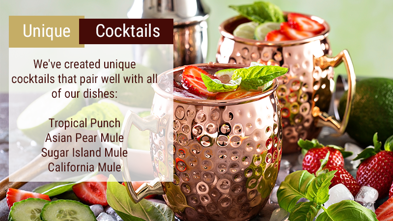 We've created unique cocktails that pair well with all of our dishes: Tropical Punch Asian Pear Mule Sugar Island Mule California Mule